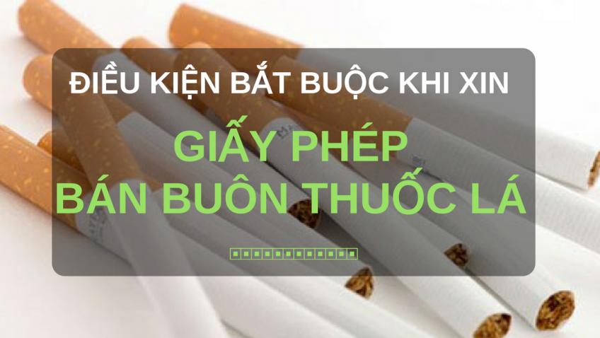 Điều kiện bắt buộc khi xin giấy phép bán buôn thuốc lá